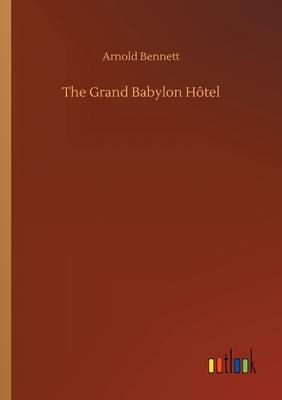 The Grand Babylon Hôtel - Bennett, Arnold