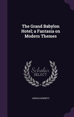 The Grand Babylon Hotel; A Fantasia on Modern Themes - Bennett, Arnold