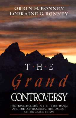 The Grand Controversy: The Pioneer Climbs in the Teton Range and the Controversial First Ascent of the Grand Teton - Bonney, Orrin H, and Bonney, Lorraine G