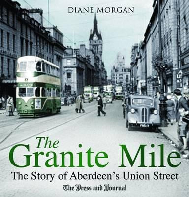 The Granite Mile: The Story of Aberdeen's Union Street - Morgan, Diane