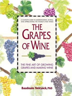 The Grapes of Wine: The Art of Growing Grapes and Making Wine - Neirynck, Baudouin