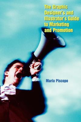 The Graphic Designer's and Illustrator's Guide to Marketing and Promotion - Piscopo, Maria