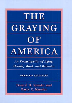 The Graying of America: An Encyclopedia of Aging, Health, Mind, and Behavior - Kausler, Donald H