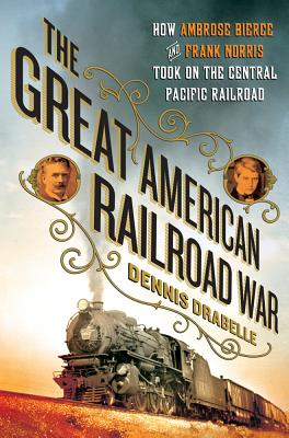 The Great American Railroad War: How Ambrose Bierce and Frank Norris Took on the Notorious Central Pacific Railroad - Drabelle, Dennis