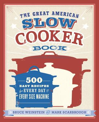 The Great American Slow Cooker Book: 500 Easy Recipes for Every Day and Every Size Machine - Weinstein, Bruce, and Scarbrough, Mark