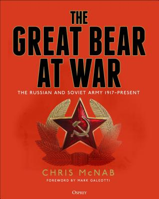 The Great Bear at War: The Russian and Soviet Army, 1917-Present - McNab, Chris, and Galeotti, Mark (Foreword by)