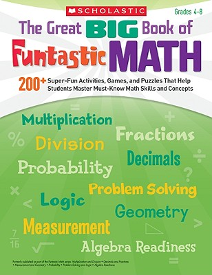 The Great Big Book of Funtastic Math, Grades 4-8: 200+ Super-Fun Activities, Games, and Puzzles That Help Students Master Must-Know Math Skills and Concepts - Scholastic (Creator)