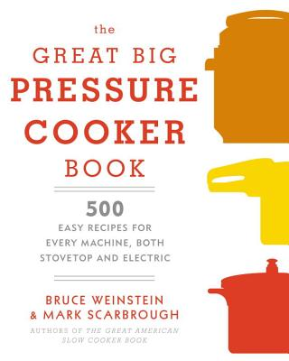 The Great Big Pressure Cooker Book: 500 Easy Recipes for Every Machine, Both Stovetop and Electric: A Cookbook - Weinstein, Bruce, and Scarbrough, Mark