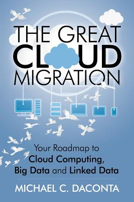 The Great Cloud Migration: Your Roadmap to Cloud Computing, Big Data and Linked Data - Daconta, Michael C