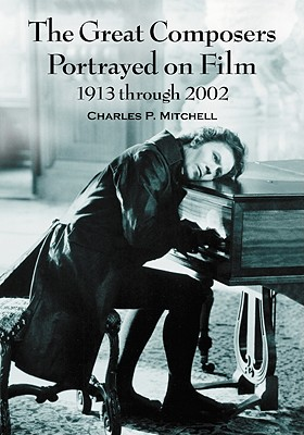 The Great Composers Portrayed on Film, 1913 Through 2002 - Mitchell, Charles P