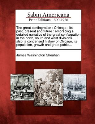 The Great Conflagration: Chicago: Its Past, Present and Future: Embracing a Detailed Narrative of the Great Conflagration in the North, South and West Divisions ...: Also, a Condensed History of Chicago, Its Population, Growth and Great Public... - Sheahan, James Washington