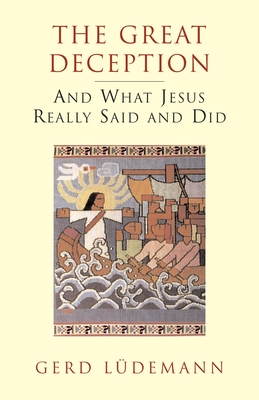 The Great Deception: And What Jesus Really Said and Did - Ludemann, Gerd