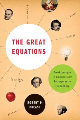 The Great Equations: Breakthroughs in Science from Pythagoras to Heisenberg - Crease, Robert, Professor