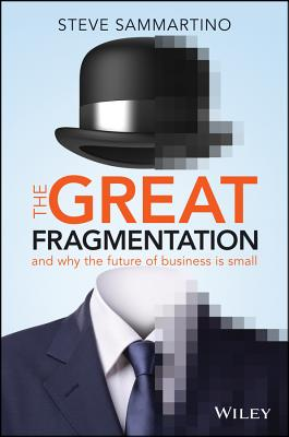 The Great Fragmentation: And Why the Future of     Business Is Small - Sammartino, Steve