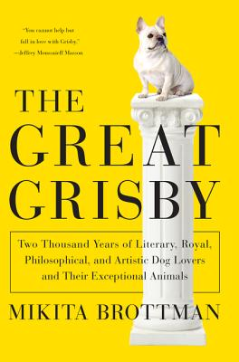The Great Grisby: Two Thousand Years of Literary, Royal, Philosophical, and Artistic Dog Lovers and Their Exceptional Animals - Brottman, Mikita, Dr.