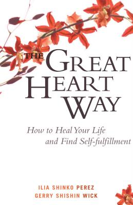 The Great Heart Way: How to Heal Your Life and Find Self-Fulfillment - Perez, Ilia Shinko, and Wick, Gerry Shishin