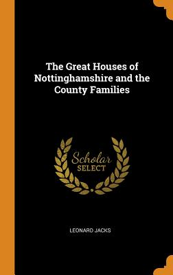 The Great Houses of Nottinghamshire and the County Families - Jacks, Leonard