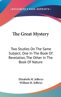 The Great Mystery: Two Studies on the Same Subject; One in the Book of Revelation, the Other in the Book of Nature - Jefferys, Elizabeth M, and Jefferys, William H