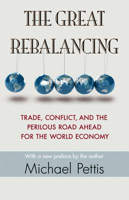 The Great Rebalancing: Trade, Conflict, and the Perilous Road Ahead for the World Economy - Updated Edition - Pettis, Michael (Preface by)