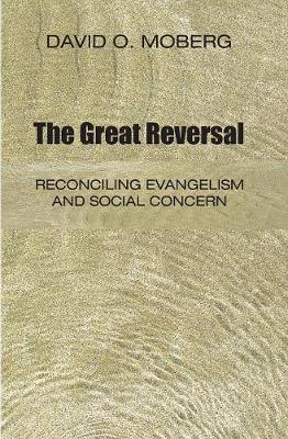 The Great Reversal: Reconciling Evangelism and Social Concern - Moberg, David O, Ph.D.