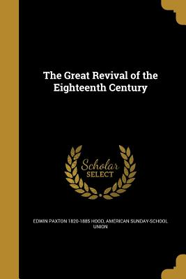 The Great Revival of the Eighteenth Century - Hood, Edwin Paxton 1820-1885, and American Sunday School Union Publisher (Creator)