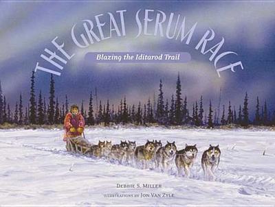 The Great Serum Race: Blazing the Iditarod Trail - Miller, Debbie S