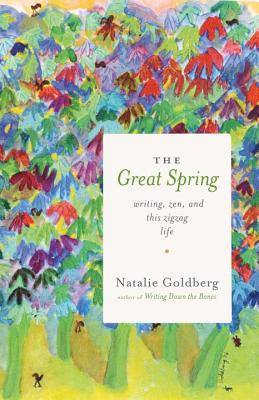 The Great Spring: Writing, Zen, and This Zigzag Life - Goldberg, Natalie