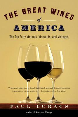The Great Wines of America: The Top Forty Vintners, Vineyards, and Vintages - Lukacs, Paul