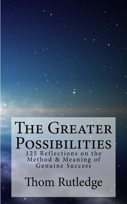 The Greater Possibilities: Reflections of the Method & Meaning of Genuine Success - Rutledge, Thom, Lcsw