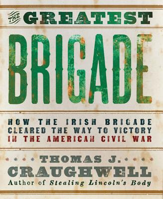The Greatest Brigade: How the Irish Brigade Cleared the Way to Victory in the American Civil War - Craughwell, Thomas J