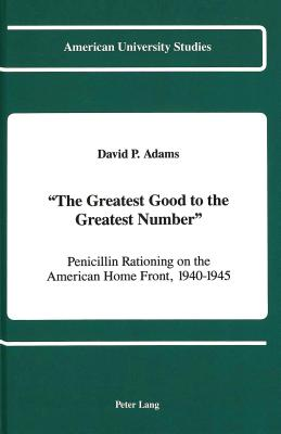 -The Greatest Good to the Greatest Number-: Penicillin Rationing on the American Home Front, 1940-1945 - Adams, David P