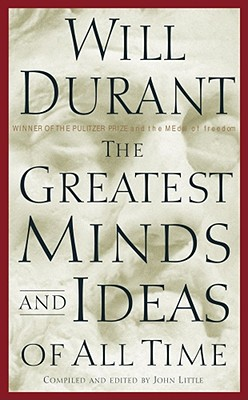 The Greatest Minds and Ideas of All Time - Durant, Will, and Little, John R (Compiled by)