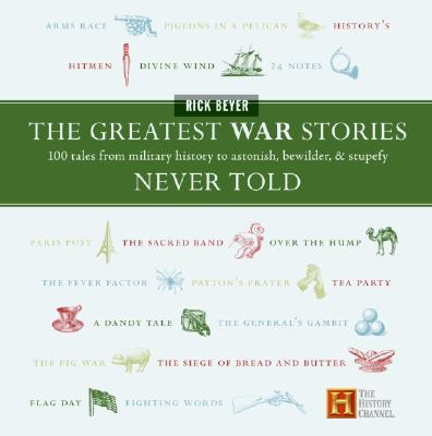 The Greatest War Stories Never Told: 100 Tales from Military History to Astonish, Bewilder, and Stupefy - Beyer, Rick