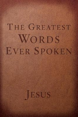 The Greatest Words Ever Spoken: Everything Jesus Said about You, Your Life, and Everything Else - Scott, Steven K