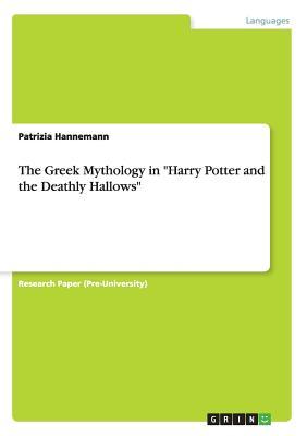 The Greek Mythology in Harry Potter and the Deathly Hallows - Hannemann, Patrizia