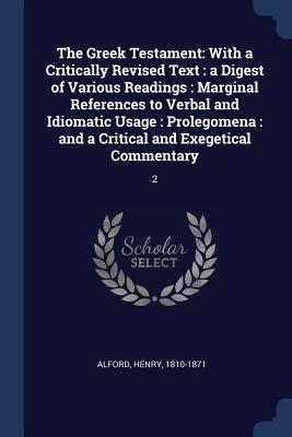 The Greek Testament: With a Critically Revised Text: A Digest of Various Readings: Marginal References to Verbal and Idiomatic Usage: Prolegomena: And a Critical and Exegetical Commentary: 2 - Alford, Henry