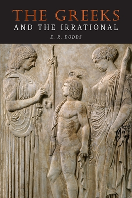 The Greeks and the Irrational - Dodds, E R