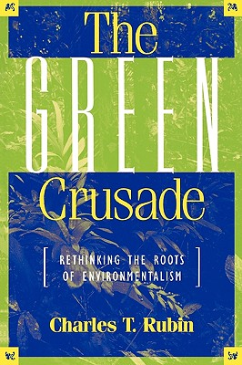The Green Crusade: Rethinking the Roots of Environmentalism - Rubin, Charles T