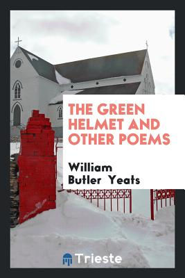 The Green Helmet and Other Poems - Yeats, William Butler