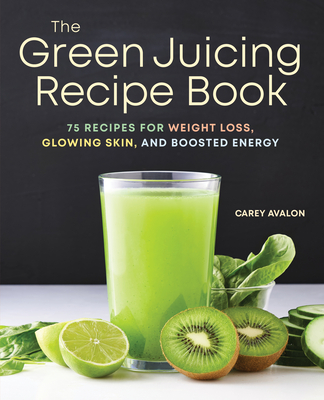 The Green Juicing Recipe Book: 75 Recipes for Weight Loss, Glowing Skin, and Boosted Energy - Avalon, Carey