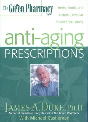 The Green Pharmacy Anti-Aging Prescriptions: Herbs, Foods, and Natural Formulas to Keep You Young - Duke, James A, Ph.D., and Castleman, Michael