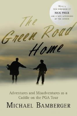 The Green Road Home: A Caddie's Journal of Life on the Pro Golf Tour - Bamberger, Michael, Dr., and Price, Nick, Che (Foreword by)