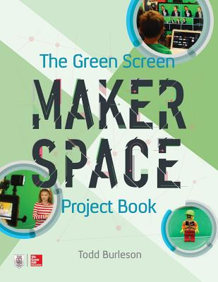 The Green Screen Makerspace Project Book - Burleson, Todd