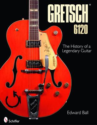 The Gretsch 6120: The History of a Legendary Guitar - Ball, Edward