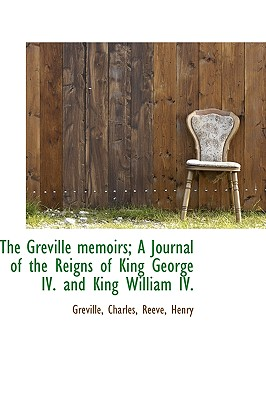 The Greville Memoirs; A Journal of the Reigns of King George IV. and King William IV. - Charles, Greville