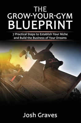 The Grow-Your-Gym Blueprint: 7 Practical Steps to Establish Your Niche and Build the Business of Your Dreams - Durkin, Todd (Foreword by), and Graves, Haydee (Contributions by), and Graves, Josh