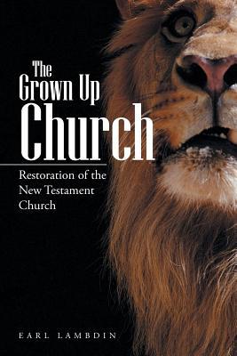The Grown Up Church: Restoration of the New Testament Church - Lambdin, Earl