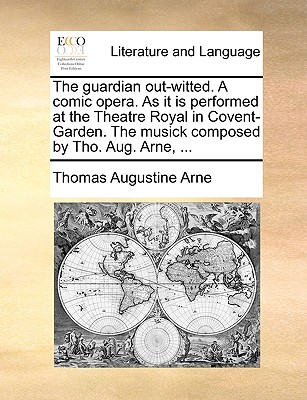 The Guardian Out-Witted. a Comic Opera. as It Is Performed at the Theatre Royal in Covent-Garden. the Musick Composed by Tho. Aug. Arne, ... - Arne, Thomas Augustine