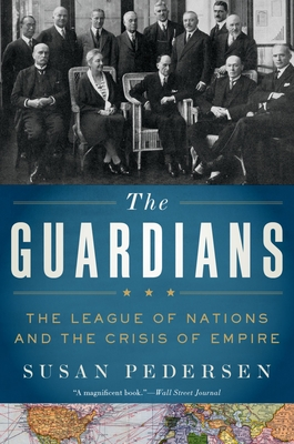The Guardians: The League of Nations and the Crisis of Empire - Pedersen, Susan