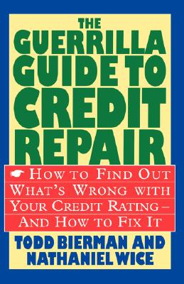 The Guerrilla Guide to Credit Repair: How to Find Out What's Wrong with Your Credit Rating and How to Fix It - Bierman, Todd, and Wice, Nathaniel